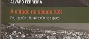 A cidade no século XXI, segregação e banalização do espaço – Alvaro Ferreira